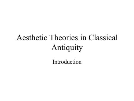 Aesthetic Theories in Classical Antiquity Introduction.