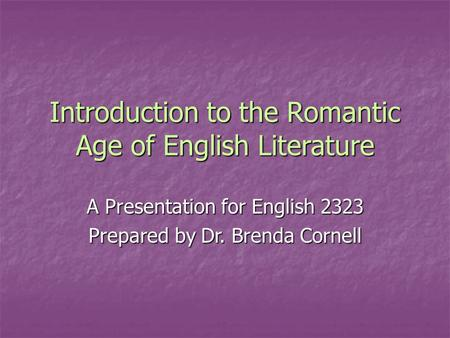 Introduction to the Romantic Age of English Literature A Presentation for English 2323 Prepared by Dr. Brenda Cornell.