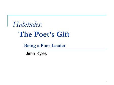 Habitudes: The Poet's Gift Being a Poet-Leader Jimn Kyles 1.