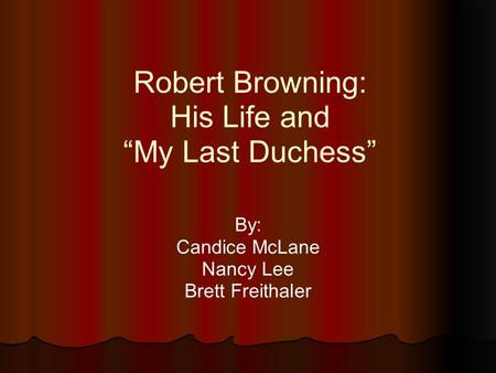 "Robert Browning: His Life and ""My Last Duchess"" By: Candice McLane Nancy Lee Brett Freithaler."