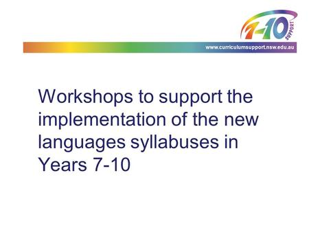 Www.curriculumsupport.nsw.edu.au Workshops to support the implementation of the new languages syllabuses in Years 7-10.