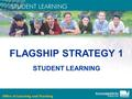 FLAGSHIP STRATEGY 1 STUDENT LEARNING. Student Learning: A New Approach Victorian Essential Learning Standards Curriculum Planning Guidelines Principles.