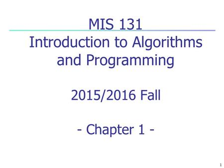 1 MIS 131 Introduction to Algorithms and Programming 2015/2016 Fall - Chapter 1 -