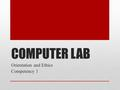 COMPUTER LAB Orientation and Ethics Competency 1.