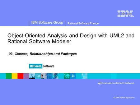 ® IBM Software Group © 2006 IBM Corporation Rational Software France Object-Oriented Analysis and Design with UML2 and Rational Software Modeler 03. Classes,