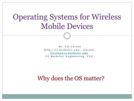 Operating Systems for Wireless Mobile Devices Dr. Tal Lavian  UC Berkeley Engineering, CET Why does.