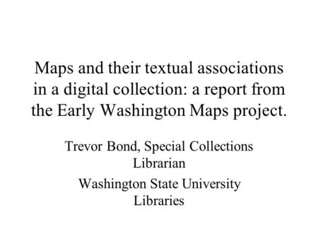 Maps and their textual associations in a digital collection: a report from the Early Washington Maps project. Trevor Bond, Special Collections Librarian.