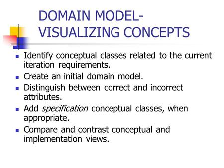 DOMAIN MODEL- VISUALIZING CONCEPTS Identify conceptual classes related to the current iteration requirements. Create an initial domain model. Distinguish.