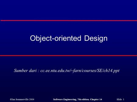 ©Ian Sommerville 2004Software Engineering, 7th edition. Chapter 14 Slide 1 Object-oriented Design Sumber dari : cc.ee.ntu.edu.tw/~farn/courses/SE/ch14.ppt.