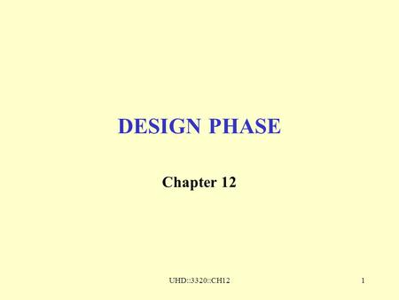 UHD::3320::CH121 DESIGN PHASE Chapter 12. UHD::3320::CH122 Design Phase Two Aspects –Actions which operate on data –Data on which actions operate Two.