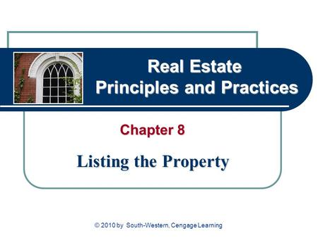 Real Estate Principles and Practices Chapter 8 Listing the Property © 2010 by South-Western, Cengage Learning.