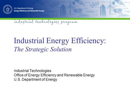 Industrial Energy Efficiency: The Strategic Solution Industrial Technologies Office of Energy Efficiency and Renewable Energy U.S. Department of Energy.
