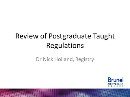 Review of Postgraduate Taught Regulations Dr Nick Holland, Registry.