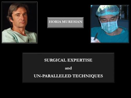 SURGICAL EXPERTISE and UN-PARALLELED TECHNIQUES HORIA MURESIAN.