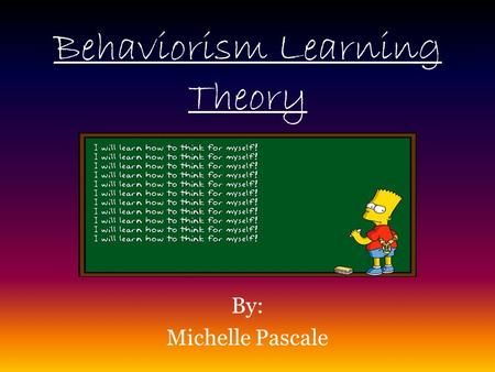 Behaviorism Learning Theory By: Michelle Pascale.