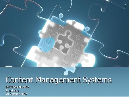 Content Management Systems INF385e Fall 2007 Ron Garza 30 October 2007 INF385e Fall 2007 Ron Garza 30 October 2007.