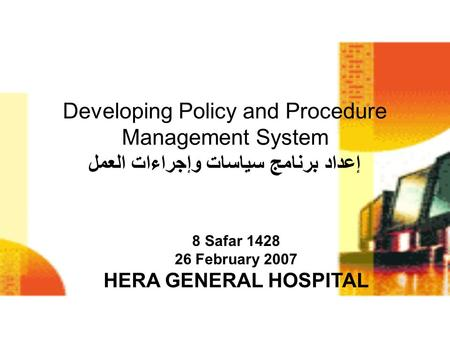 Developing Policy and Procedure Management System إعداد برنامج سياسات وإجراءات العمل 8 Safar 1428 26 February 2007 HERA GENERAL HOSPITAL.