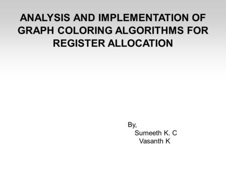 ANALYSIS AND IMPLEMENTATION OF GRAPH COLORING ALGORITHMS FOR REGISTER ALLOCATION By, Sumeeth K. C Vasanth K.