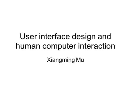 User interface design and human computer interaction Xiangming Mu.