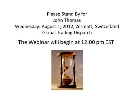 Please Stand By for John Thomas Wednesday, August 1, 2012, Zermatt, Switzerland Global Trading Dispatch The Webinar will begin at 12:00 pm EST.