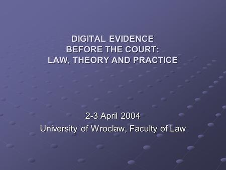 DIGITAL EVIDENCE BEFORE THE COURT: LAW, THEORY AND PRACTICE 2-3 April 2004 University of Wroclaw, Faculty of Law.