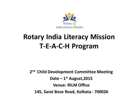 Rotary India Literacy Mission T-E-A-C-H Program 2 nd Child Development Committee Meeting Date – 1 st August,2015 Venue: RILM Office 145, Sarat Bose Road,