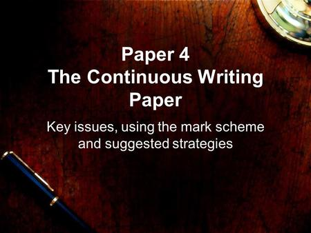 Paper 4 The Continuous Writing Paper Key issues, using the mark scheme and suggested strategies.