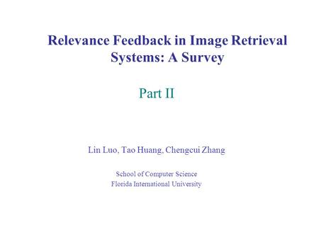 Relevance Feedback in Image Retrieval Systems: A Survey Part II Lin Luo, Tao Huang, Chengcui Zhang School of Computer Science Florida International University.