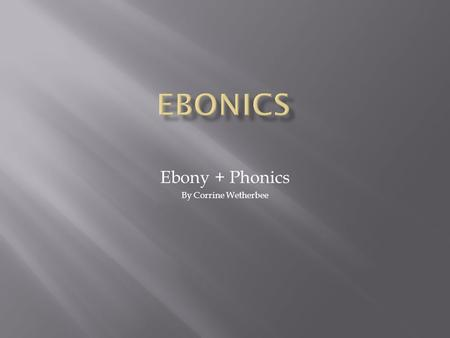 "Ebony + Phonics By Corrine Wetherbee.  Originally defined by Dr. Robert Williams in 1973  His definition sought to combine the words ""ebony"" with ""phonics"""