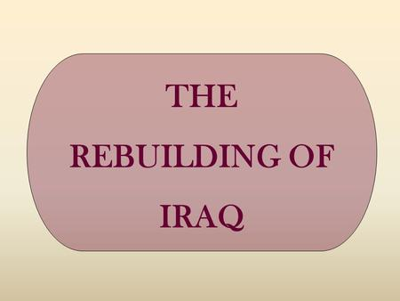 THE REBUILDING OF IRAQ. ONE OF THE WORLD FOCUSES OF TODAY REBUILDING OF IRAQ.