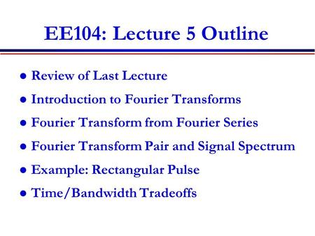 EE104: Lecture 5 Outline Review of Last Lecture Introduction to Fourier Transforms Fourier Transform from Fourier Series Fourier Transform Pair and Signal.