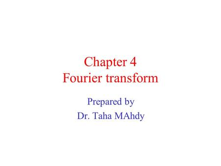 Chapter 4 Fourier transform Prepared by Dr. Taha MAhdy.