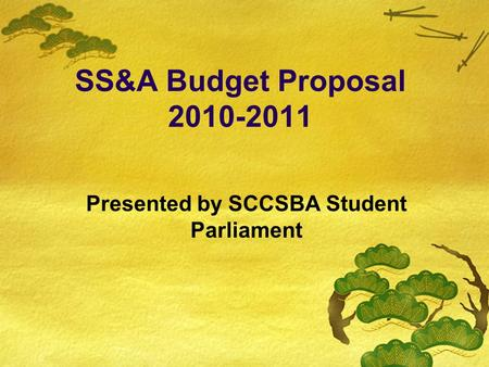 SS&A Budget Proposal 2010-2011 Presented by SCCSBA Student Parliament.