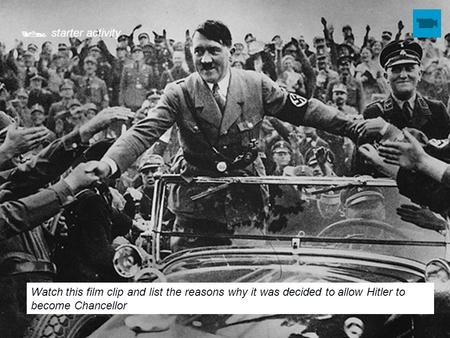  starter activity Watch this film clip and list the reasons why it was decided to allow Hitler to become Chancellor.