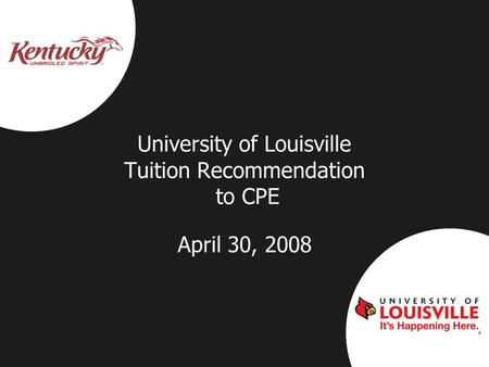 University of Louisville Tuition Recommendation to CPE April 30, 2008.