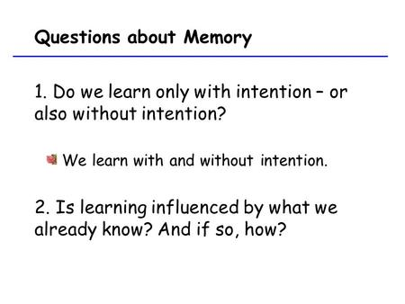 Questions about Memory 1. Do we learn only with intention – or also without intention? We learn with and without intention. 2. Is learning influenced by.