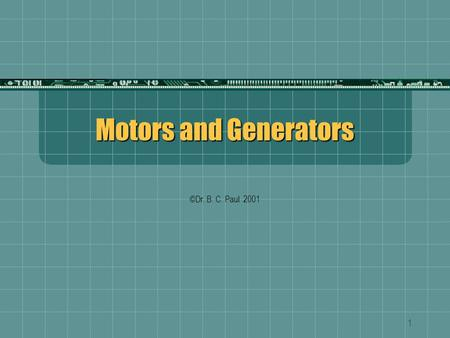 1 Motors and Generators ©Dr. B. C. Paul 2001. 2 More Fun with Flux Mechanically Rotated Shaft Slip Rings Wires with brush contacts to slip rings Electromagnetic.