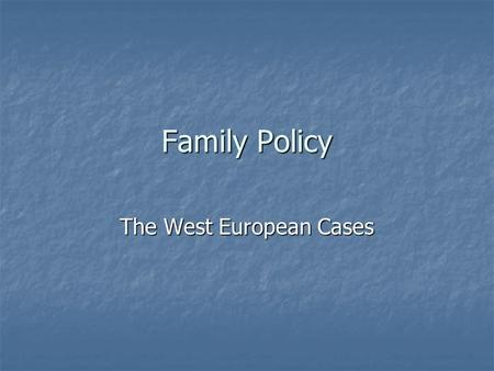 Family Policy The West European Cases. Outline Fertility crisis and tendency toward equality Fertility crisis and tendency toward equality Swedish model.