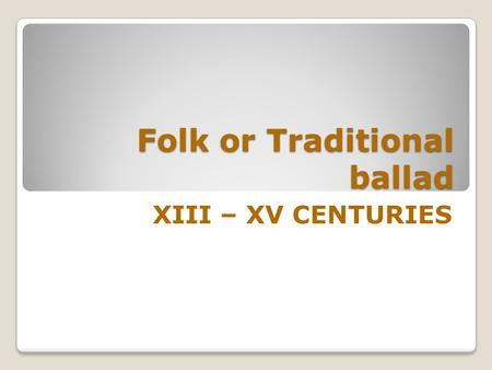 Folk or Traditional ballad XIII – XV CENTURIES Anonymous oral form Europe. Anonymous oral form which appears in the late Middle Ages throughout Europe.