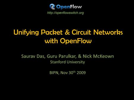 Unifying Packet & Circuit Networks with OpenFlow Saurav Das, Guru Parulkar, & Nick McKeown Stanford University BIPN, Nov 30 th 2009