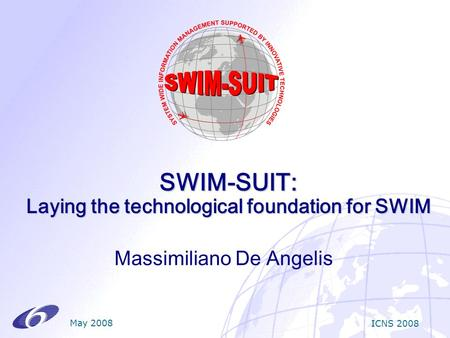 SWIM-SUIT: Laying the technological foundation for SWIM Massimiliano De Angelis May 2008 ICNS 2008.