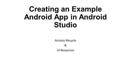 Creating an Example Android App in Android Studio Activity lifecycle & UI Resources.