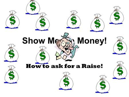 Show Me the Money! How to ask for a Raise!. Did You Know? 1.If you ask for a raise and the boss says no, the best thing to do is threaten to quit. 2.Your.