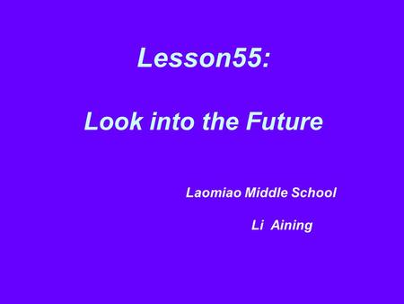 Lesson55: Look into the Future Laomiao Middle School Li Aining.