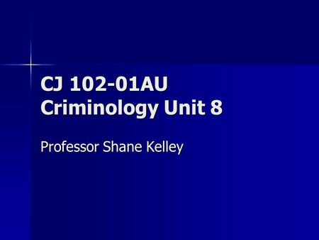 CJ 102-01AU Criminology Unit 8 Professor Shane Kelley.