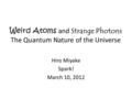 Weird Atoms and Strange Photons The Quantum Nature of the Universe Hiro Miyake Spark! March 10, 2012.
