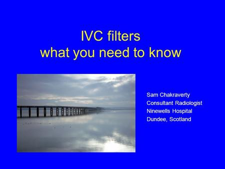 IVC filters what you need to know Sam Chakraverty Consultant Radiologist Ninewells Hospital Dundee, Scotland.