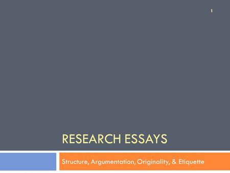 RESEARCH ESSAYS Structure, Argumentation, Originality, & Etiquette 1.
