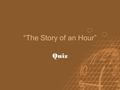 """The Story of an Hour"" Quiz. Questions? Q 1. Which of the following is NOT part of Mrs. Mallard's initial responses to her husband's reported death."