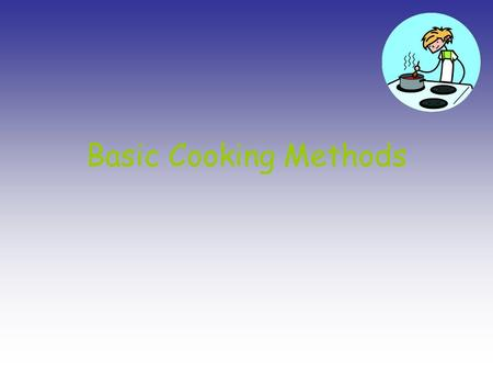 Basic Cooking Methods. Heat and Food Effects of Heat on Food –Food are composed of proteins, fats, carbohydrates, and water, plus small amounts of other.